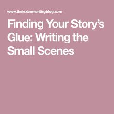 Finding Your Story's Glue: Writing the Small Scenes