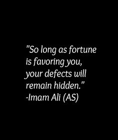 So long as fortune is favoring you, your defects will remain hidden. -Imam Ali (AS)