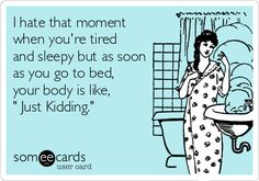 ~ I hate that moment when you're tired and sleepy but as soon as you go to bed, your body is like, ' Just Kidding.'
