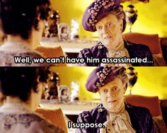 For when you know your ex is going to be at the same thing as you: | 23 Of The Most Perfect Insults Countess Dowager Of Downton Abbey Ever...