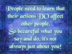 People need to learn that their actions do affect other people.  So be careful what you say & do. It's not always about you!