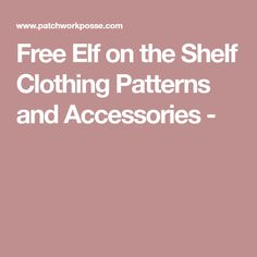 Free Elf on the Shelf Clothing Patterns and Accessories - Patchwork, Sewing, Accessories, Free, Clothing Patterns, Elf On The Shelf, Shelves, Shelving, Needlework