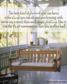 Friends ~ The best kind of friend you can have is the kind you can sit on a porch swing with, never say a word, then walk away feeling like it was the best conversation that you've ever had!