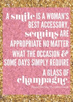 """A smile is a woman's best accessory, sequins are appropriate no matter what the occasion & some days simply require a glass of champagne."""