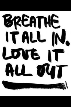 Breathe it all in, love it all out. Adorable. Kessey - I am requesting this quote on a Tshirt, please!