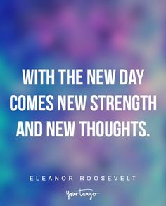"""""""With the new day comes new strength and new thoughts."""" —Eleanor Roosevelt"""