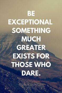 Be Exceptional. Something much greater exists for those who dare.