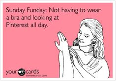 Sunday Funday: Not having to wear a bra and looking at Pinterest all day.
