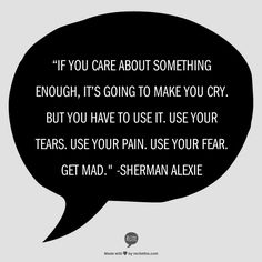"""""""If you care about something enough, it's going to make you cry. But you have to use it. Use your tears. Use your pain. Use your fear. Get mad."""" -Sherman Alexie"""