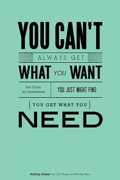 Can't always get what you want...But if you TRY sometimes...You get what you Need. ;-)