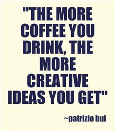 The more #coffee you drink, the more creative ideas you get ~ Patrizio