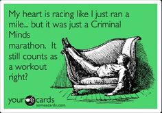 My heart is racing like I just ran a mile...but it was just a Criminal Minds marathon. It still counts as a workout right?