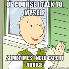 Of course I talk to myself... sometime I need expert advice!