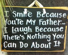 I Smile because youre my FATHER I laugh because its your own fault WOOD SIGN measures about tall x 11 wide and is available in barn red, antique white or black. Comes with a fabric hanger. I combine shipping! Daddy Daughter Quotes, Daddy Day, To My Daughter, Daughters, Rip Daddy, Fathers Day Quotes, Dad Quotes, Quotes To Live By, Qoutes
