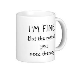 """http://www.zazzle.com/funny_therapy_mug-168060850305589794?rf=238523064604734277 Funny Therapy Mug - This funny mug says """"I'm fine, but the rest of you need therapy."""" Indicates anxiety, stress or a mental disorder."""