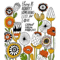 """There is always something left to love"" -Gabriel Garcia Marquez. (Illustration by Lisa Congdon) Doodle Sketch, Doodle Art, Words Quotes, Art Quotes, Lesson Quotes, Music Quotes, Wisdom Quotes, Life Quotes, Gabriel Garcia Marquez Quotes"