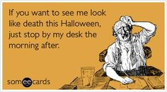 Free and Funny Halloween Ecard: If you want to see me look like death this Halloween, just stop by my desk the morning after Create and send your own custom Halloween ecard. Hangover Drink, Drunk Party, Halloween Cards, Halloween Birthday, Just Stop, Belly Laughs, Can't Stop Laughing, I Cant Even, Just Smile