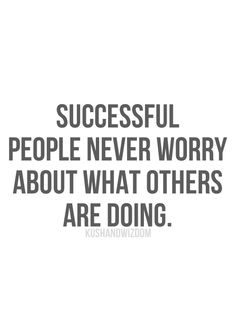 Daily Inspiration: Successful people never worry about what others are doing.