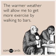 The warmer weather will allow me to get more exercise by walking to bars.
