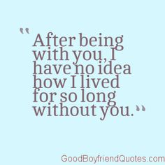 How did I live without you? - Good Boyfriend Quotes