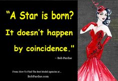 """""""A Star is born? It doesn't happen by coincidence."""" ~ Bob Pardue http://www.bobpardue.com/best-model-agencies/"""