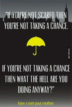 'If you're not scared then you are not taking a chance. If you're not taking a chance, then what the hell are you doing anyway?' - quote from 'How I met your mother' #himym #9gag