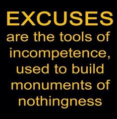 excuses are monuments of nothing. they only build bridges to nowhere. and those who use these tools of incompetence are masters of nothingness.