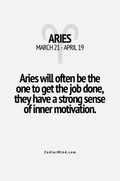 Aries will often be the one to get the job done, they have a strong sense of inner motivation. #Aries