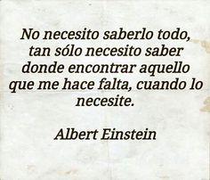 """""""No necesito saberlo todo, tan sólo necesito saber dónde encontrar aquello que me hace falta, cuando lo necesite"""". (Albert Einstein)"""