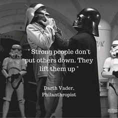 """""""Strong people don't put others down. They lift them up"""" -Darth Vader"""