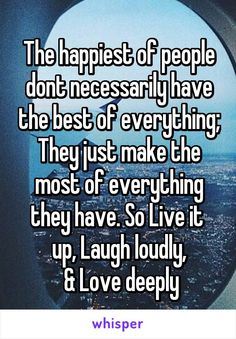 The happiest of people dont necessarily have the best of everything; They just make the most of everything they have. So Live it  up, Laugh loudly,  & Love deeply