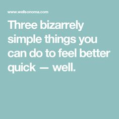 Three bizarrely simple things you can do to feel better quick — well.