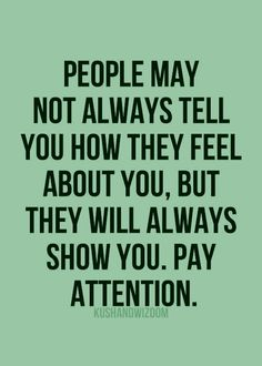 People may not always tell you how they feel about you, but they will always show you. Pay attention.