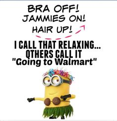Bra off, jammies on, hair up.I call that relaxing. Others call it Going to Walmart. Walmart Funny, Go To Walmart, Funny Minion Memes, Minions Quotes, Minion Humor, Minion Sayings, Funny Cartoons, Clever Quotes, Funny Quotes