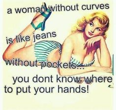 """A Woman Without Curves is Like Jeans Without Pockets..... You Don't Know Where to Put Your Hands!"""