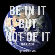 """Stop acting like a """"Christian"""". Be a Christian. Be Not Of This World by living for Christ, and be in the world to engage it with Christ. (John 17:16)"""