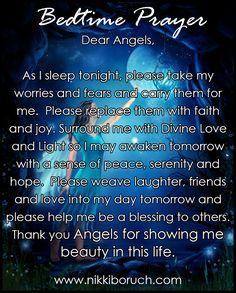 Dear Angels, As I sleep tonight, please take my worries and fears and carry them for me. Please replace them with faith and joy. Surround me with Divine Love and Light so I may awaken tomorrow with a sense of peace, serenity and hope. Please weave laughter, friends and love into my day tomorrow and please help me be a blessing to others. Thank you Angels for showing me beauty in this life.