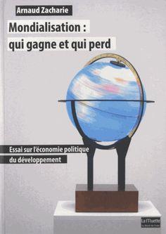 Mondialisation : qui gagne et qui perd. Essai sur l'économie politique du développement - Arnaud Zacharie