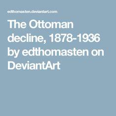 The Ottoman decline, 1878-1936 by edthomasten on DeviantArt