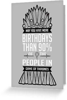 """""""May you have more birthdays than 90% of the people in Game Of Thrones""""…"""