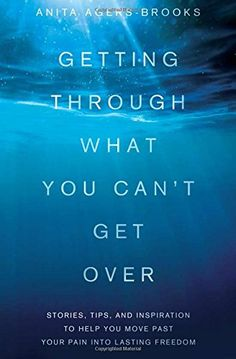 Getting Through What You Can't Get Over: Stories, Tips, and Inspiration to Help You Move Past Your Pain into Lasting Freedom by Anita Agers-Brooks http://www.amazon.com/dp/1616264187/ref=cm_sw_r_pi_dp_rnBhvb17G01HG
