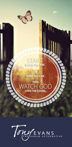 Start where you are. Do what you can. Then watch God open the doors. - Tony Evans http://tonyevans.org