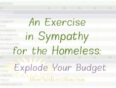 An Exercise in Sympathy for the Homeless: Explode Your Budget from The More With Less Mom.  Do you know what it's like to live paycheck to paycheck? Or worse, none check to homeless? It is happening to good people, smart people, hard workers, nice families... To have sympathy for someone in that situation it simply takes a little effort on your part. Try a mental exercise, no sleeping outside necessary.  How far from homelessness are you living? Homelessness stinks.  #homeless