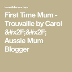 First Time Mum - Trouvaille by Carol // Aussie Mum Blogger