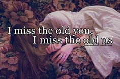 I miss the old you!