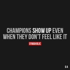Champions Show Up Even  When they don't feel like it.  https://www.gymaholic.co