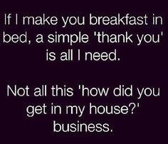 If I make you breakfast in bed, a simple 'thank you' is all I need. Not all this 'how did you get in my house?' business.