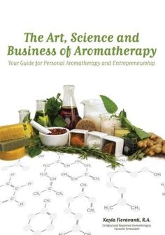 The Art, Science and Business of Aromatherapy: Your Guide for Personal Aromatherapy and Entrepreneurship