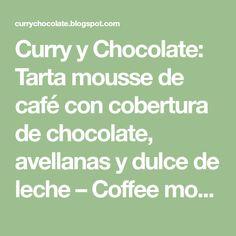 Curry y Chocolate: Tarta mousse de café con cobertura de chocolate, avellanas y dulce de leche – Coffee mousse cake