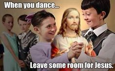 When you dance...  Leave some room for Jesus.